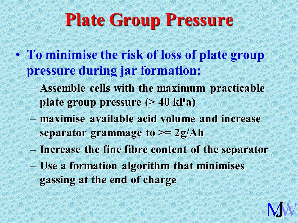 Plate Group Pressure To minimise the risk of loss of plate group pressure during jar formation: –Assemble cells with the maximum practicable plate group pressure (> 40 kPa) –maximise available acid volume and increase separator grammage to >= 2g/Ah –Increase the fine fibre content of the separator –Use a formation algorithm that minimises gassing at the end of charge