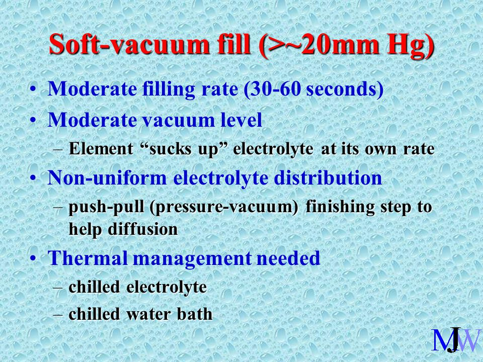 Soft-vacuum fill (>~20mm Hg) Moderate filling rate (30-60 seconds) Moderate vacuum level –Element sucks up electrolyte at its own rate Non-uniform electrolyte distribution –push-pull (pressure-vacuum) finishing step to help diffusion Thermal management needed –chilled electrolyte –chilled water bath