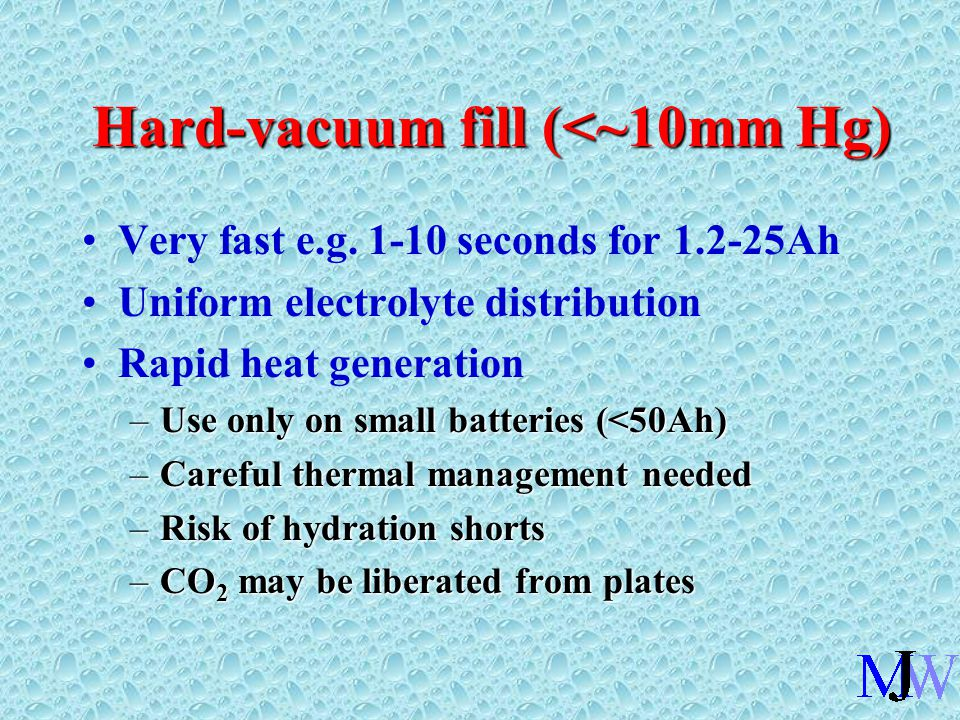 Hard-vacuum fill (<~10mm Hg) Very fast e.g. 1-10 seconds for 1.2-25Ah Uniform electrolyte distribution Rapid heat generation –Use only on small batter