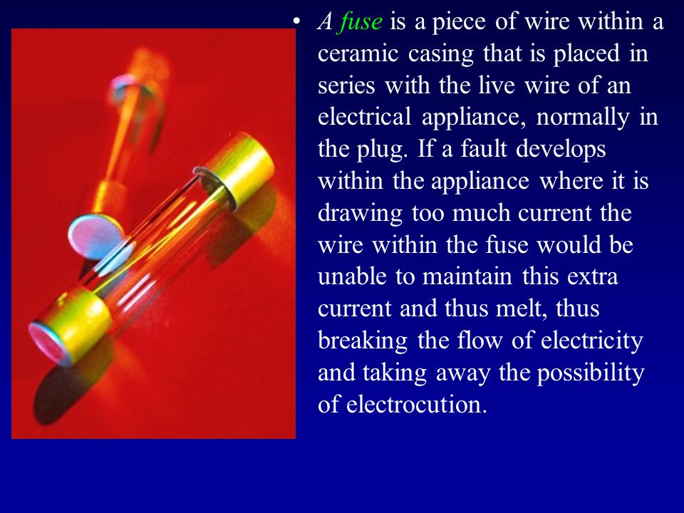 A fuse is a piece of wire within a ceramic casing that is placed in series with the live wire of an electrical appliance, normally in the plug. If a f