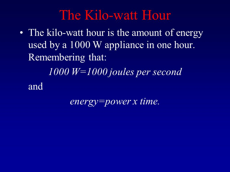 The Kilo-watt Hour The kilo-watt hour is the amount of energy used by a 1000 W appliance in one hour. Remembering that: 1000 W=1000 joules per second