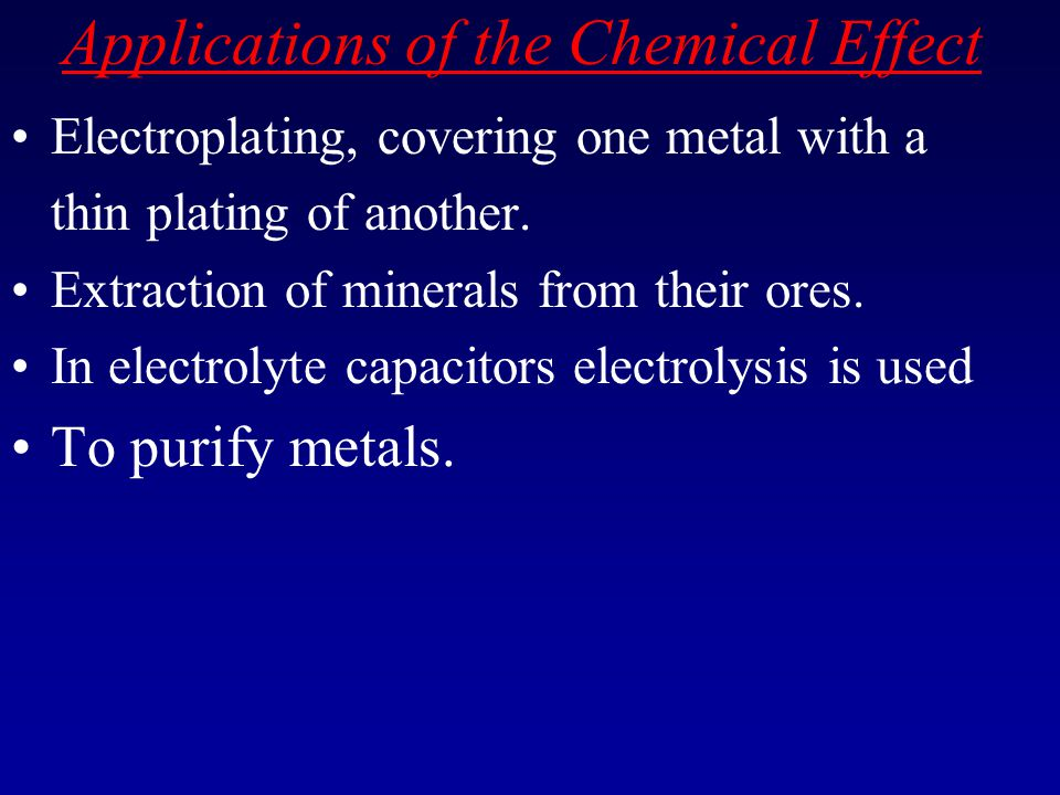 Applications of the Chemical Effect Electroplating, covering one metal with a thin plating of another. Extraction of minerals from their ores. In elec