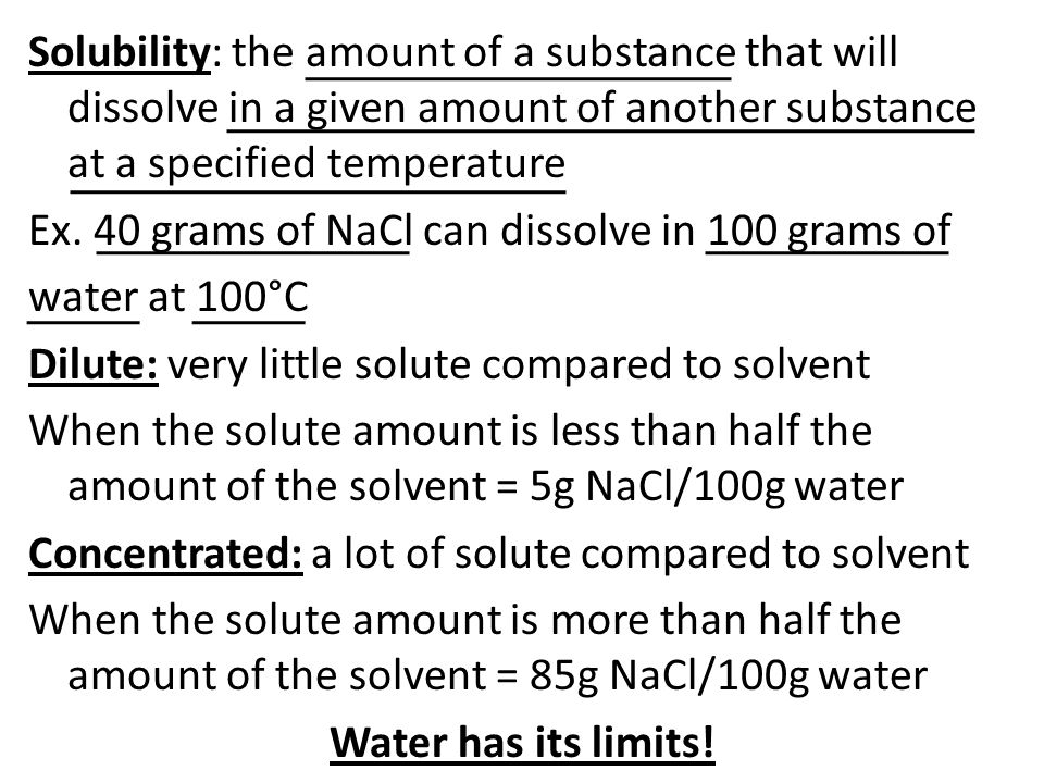 Solubility: the amount of a substance that will dissolve in a given amount of another substance at a specified temperature Ex.