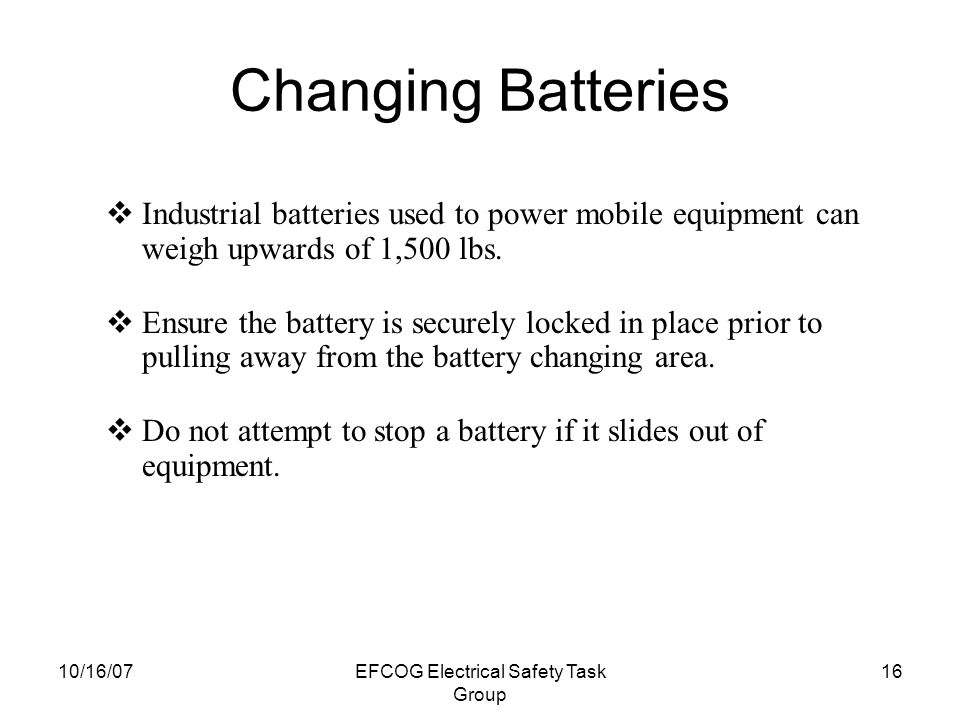10/16/07EFCOG Electrical Safety Task Group 15 Handling Battery Acid If electrolyte is taken internally, drink large quantities of water or milk.