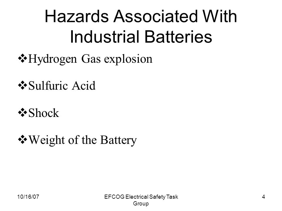 10/16/07EFCOG Electrical Safety Task Group 4 Hazards Associated With Industrial Batteries  Hydrogen Gas explosion  Sulfuric Acid  Shock  Weight of the Battery