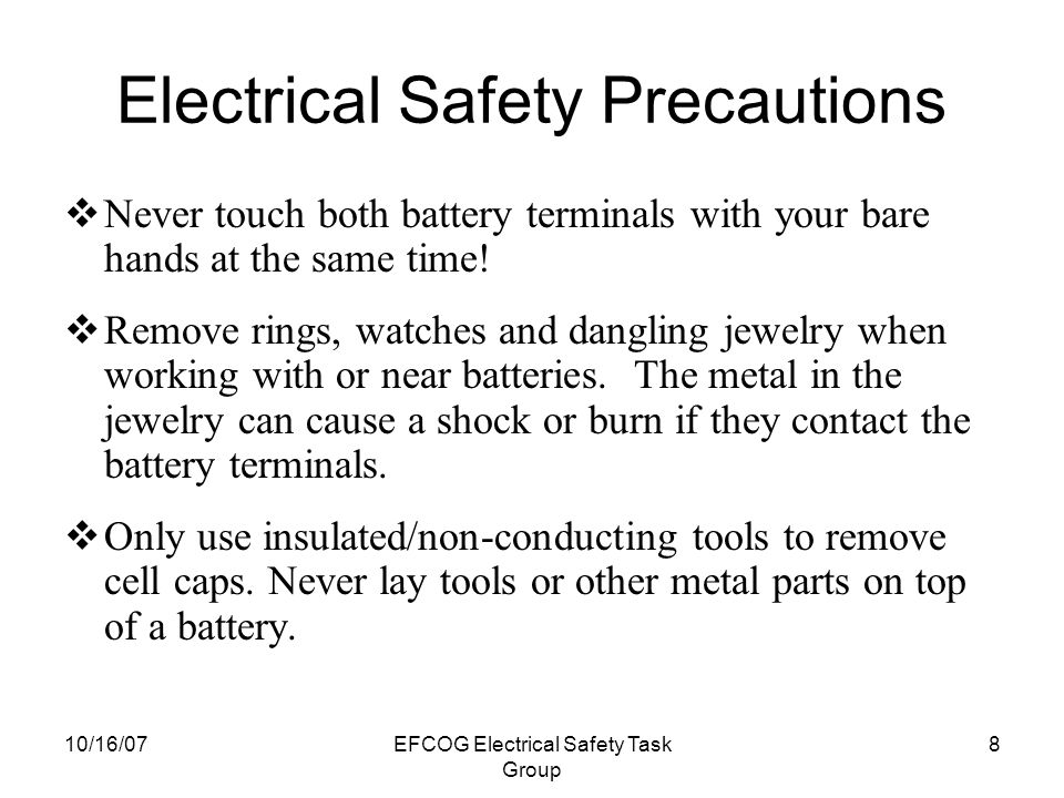 10/16/07EFCOG Electrical Safety Task Group 8 Electrical Safety Precautions  Never touch both battery terminals with your bare hands at the same time.