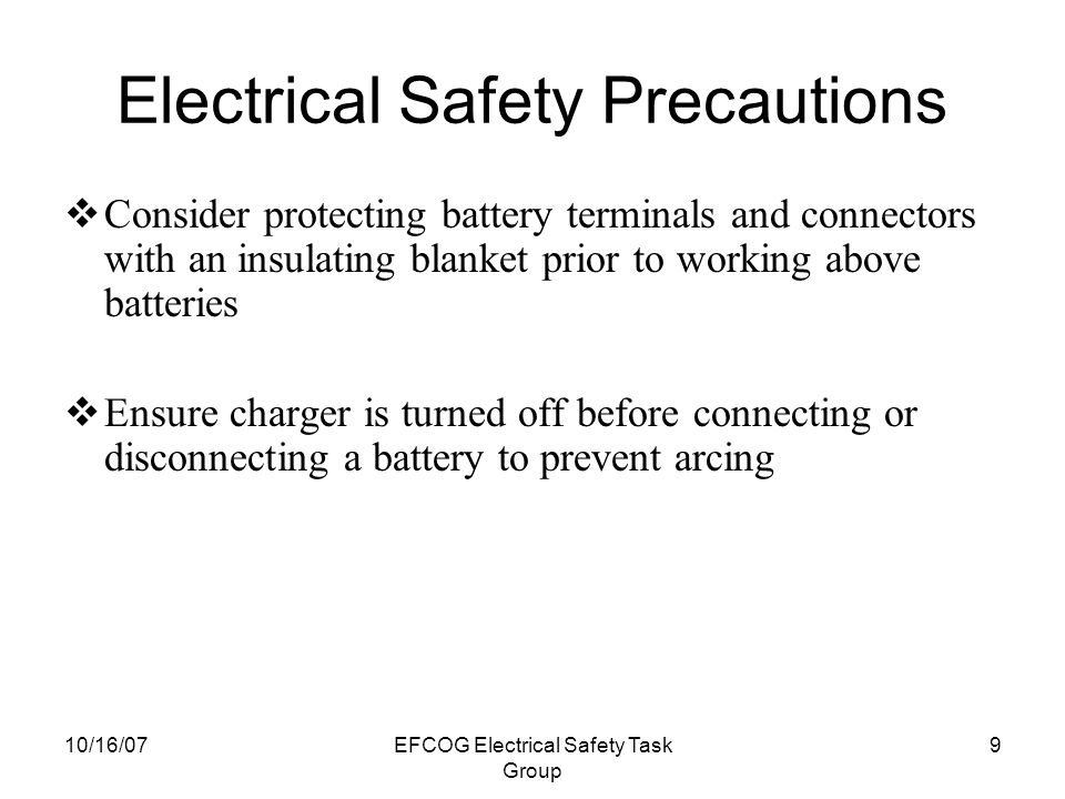 10/16/07EFCOG Electrical Safety Task Group 9 Electrical Safety Precautions  Consider protecting battery terminals and connectors with an insulating blanket prior to working above batteries  Ensure charger is turned off before connecting or disconnecting a battery to prevent arcing