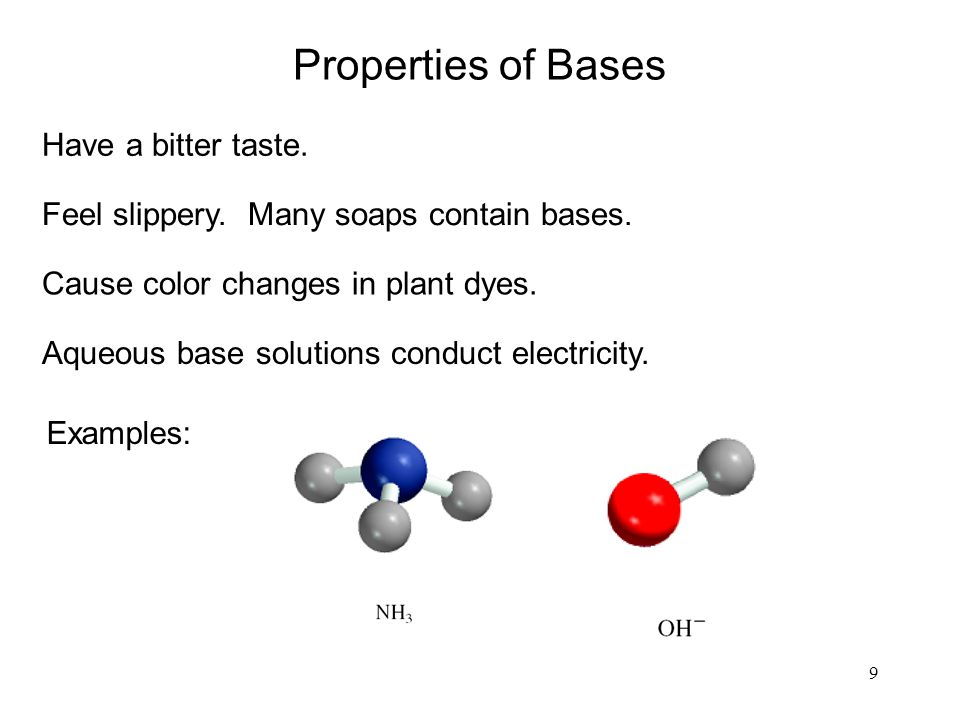 9 Have a bitter taste. Feel slippery. Many soaps contain bases. Properties of Bases Cause color changes in plant dyes. Aqueous base solutions conduct