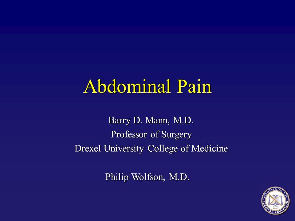 Abdominal Pain Barry D. Mann, M.D. Professor of Surgery Drexel University College of Medicine Philip Wolfson, M.D.