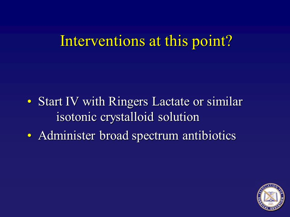 Start IV with Ringers Lactate or similar isotonic crystalloid solutionStart IV with Ringers Lactate or similar isotonic crystalloid solution Administe