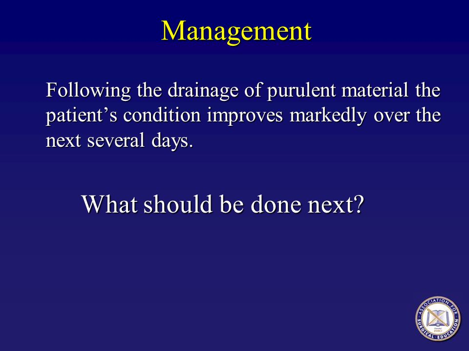 Management Following the drainage of purulent material the patient's condition improves markedly over the next several days. What should be done next?