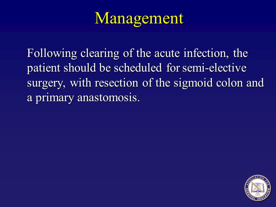 Management Following clearing of the acute infection, the patient should be scheduled forsemi-elective surgery, with resection of the sigmoid colon an