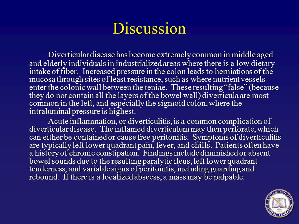 Discussion Diverticular disease has become extremely common in middle aged and elderly individuals in industrialized areas where there is a low dietar