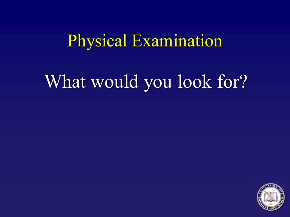 Physical Examination What would you look for? What would you look for?
