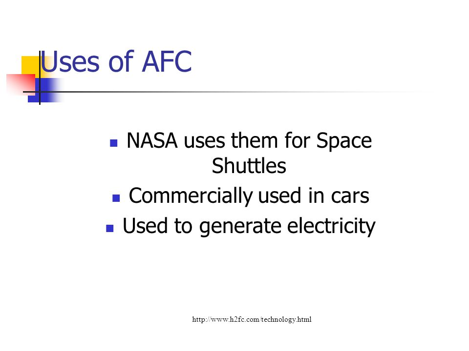 Uses of AFC NASA uses them for Space Shuttles Commercially used in cars Used to generate electricity http://www.h2fc.com/technology.html