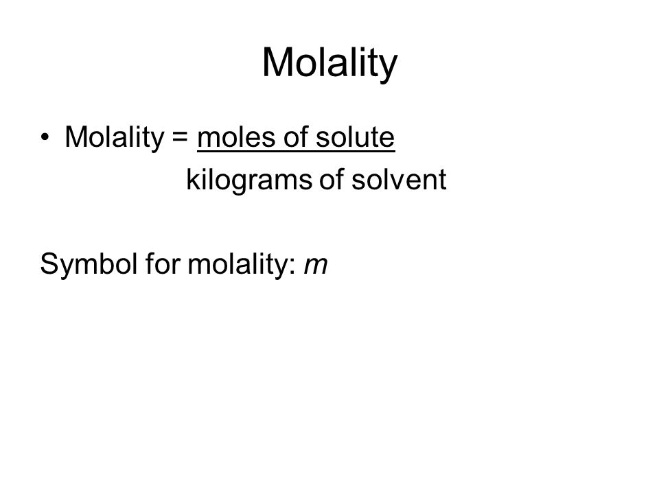 Molality Molality = moles of solute kilograms of solvent Symbol for molality: m