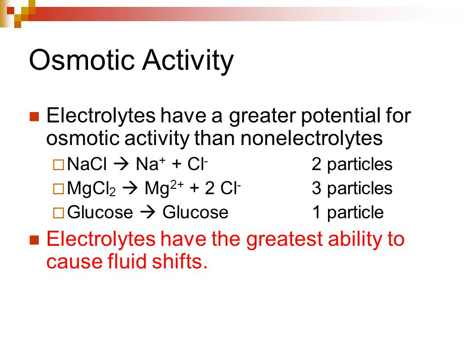 Osmotic Activity Electrolytes have a greater potential for osmotic activity than nonelectrolytes  NaCl  Na + + Cl - 2 particles  MgCl 2  Mg 2+ + 2