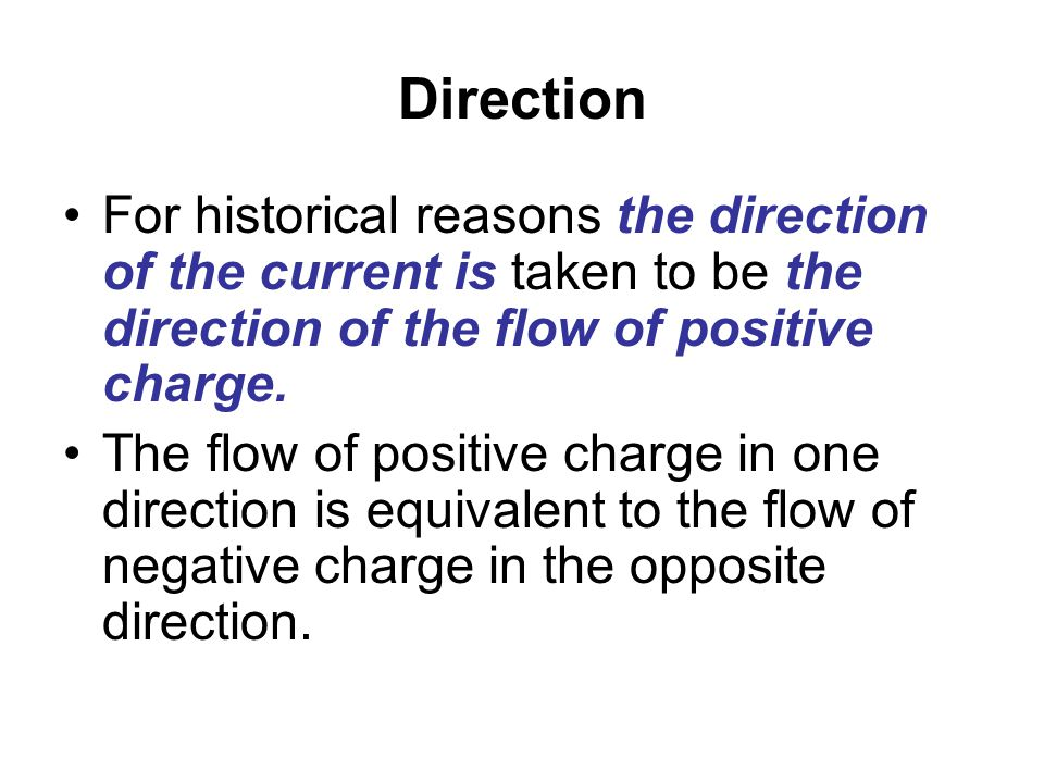Direction For historical reasons the direction of the current is taken to be the direction of the flow of positive charge.