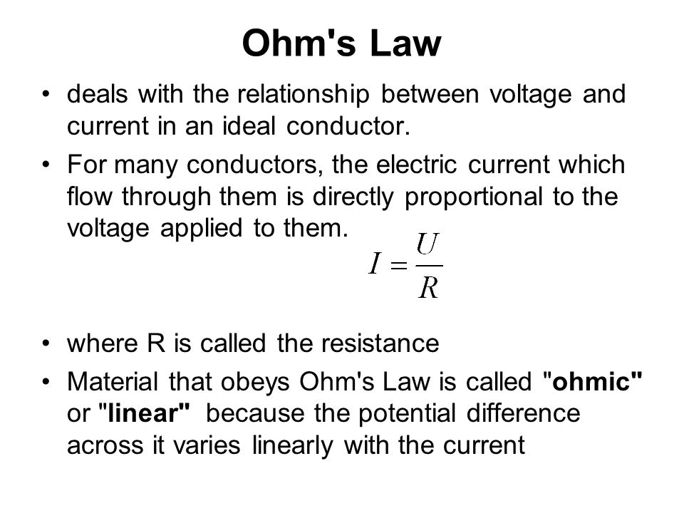 Ohm's Law deals with the relationship between voltage and current in an ideal conductor. For many conductors, the electric current which flow through