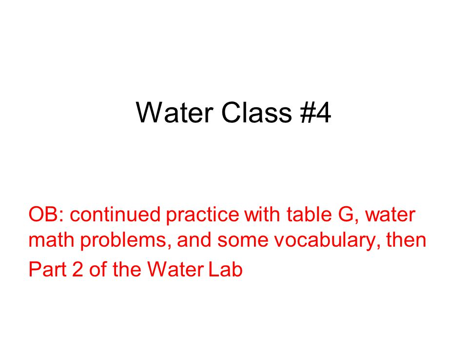 Water Class #4 OB: continued practice with table G, water math problems, and some vocabulary, then Part 2 of the Water Lab
