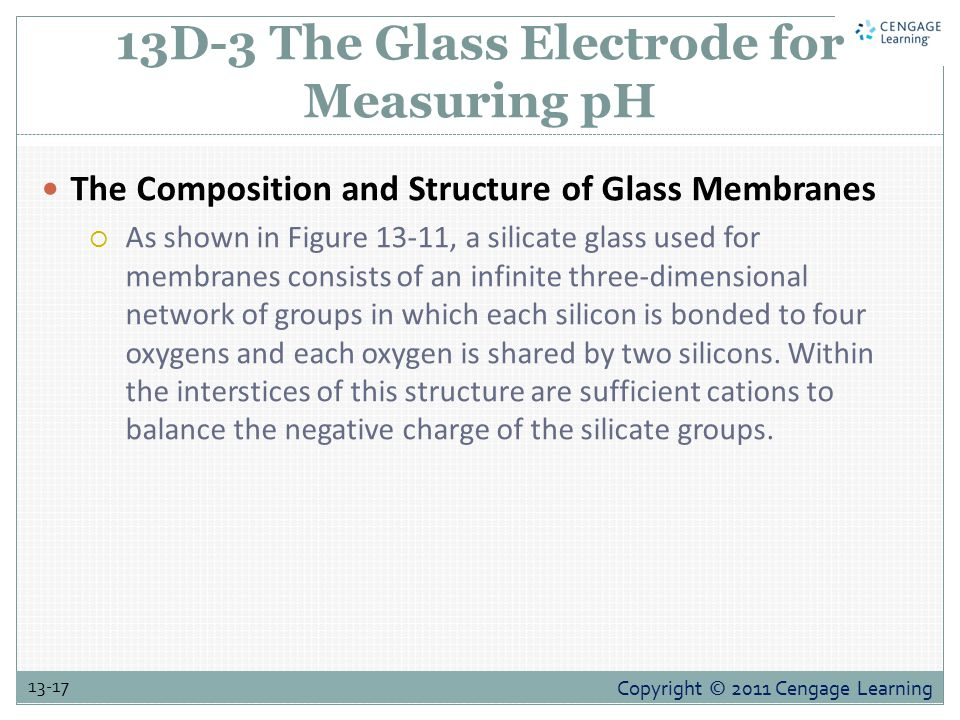 Copyright © 2011 Cengage Learning 13-17 13D-3 The Glass Electrode for Measuring pH The Composition and Structure of Glass Membranes  As shown in Figure 13-11, a silicate glass used for membranes consists of an infinite three-dimensional network of groups in which each silicon is bonded to four oxygens and each oxygen is shared by two silicons.