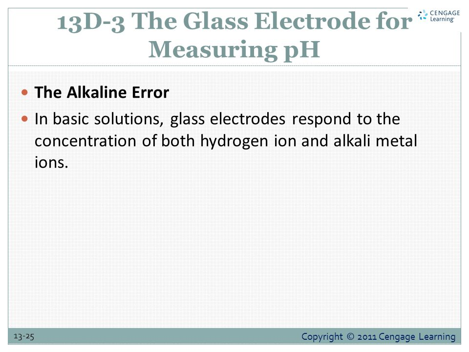Copyright © 2011 Cengage Learning 13-25 13D-3 The Glass Electrode for Measuring pH The Alkaline Error In basic solutions, glass electrodes respond to the concentration of both hydrogen ion and alkali metal ions.