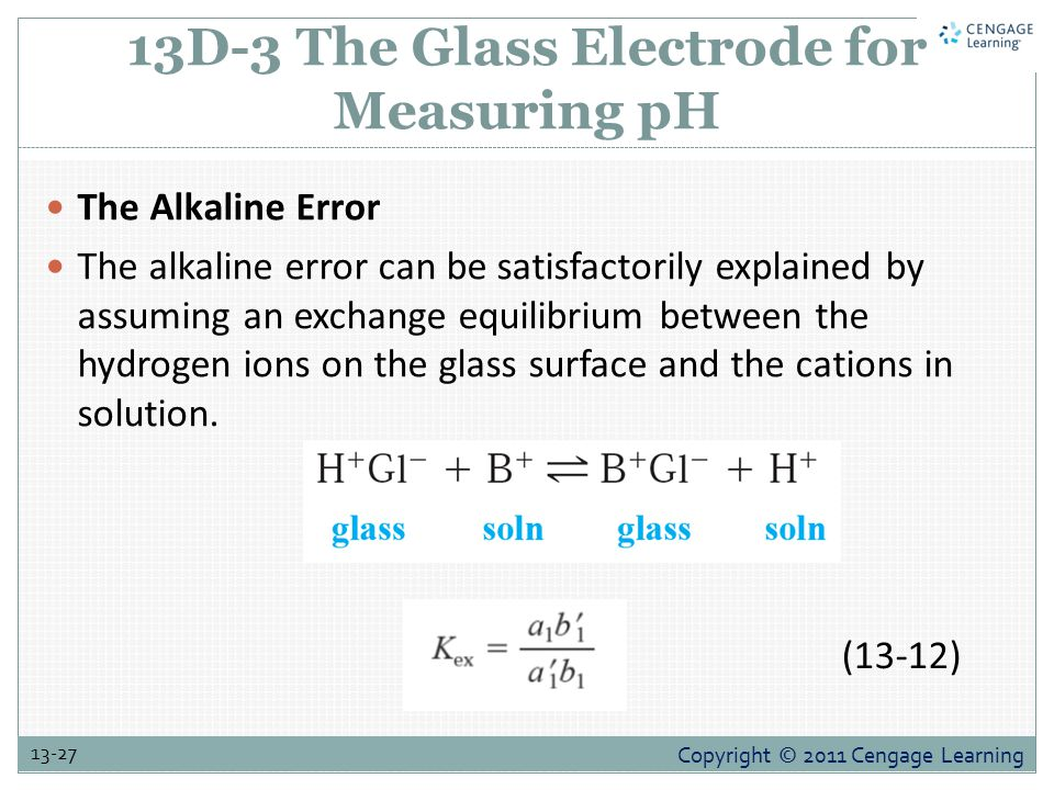 Copyright © 2011 Cengage Learning 13-27 13D-3 The Glass Electrode for Measuring pH The Alkaline Error The alkaline error can be satisfactorily explained by assuming an exchange equilibrium between the hydrogen ions on the glass surface and the cations in solution.