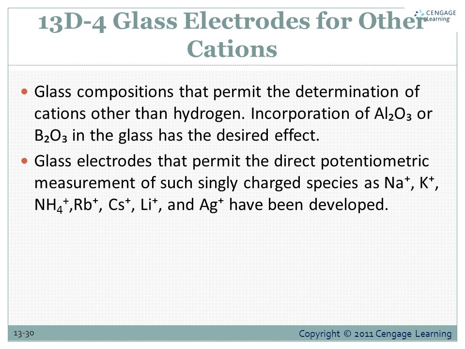 Copyright © 2011 Cengage Learning 13-30 13D-4 Glass Electrodes for Other Cations Glass compositions that permit the determination of cations other than hydrogen.