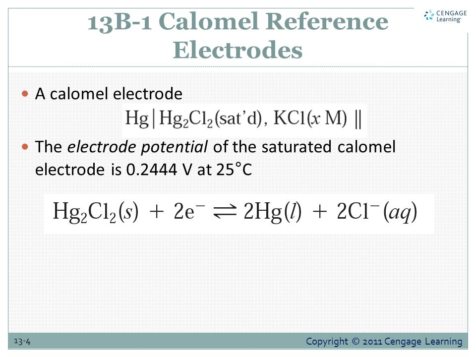 Copyright © 2011 Cengage Learning 13-4 13B-1 Calomel Reference Electrodes A calomel electrode The electrode potential of the saturated calomel electrode is 0.2444 V at 25°C