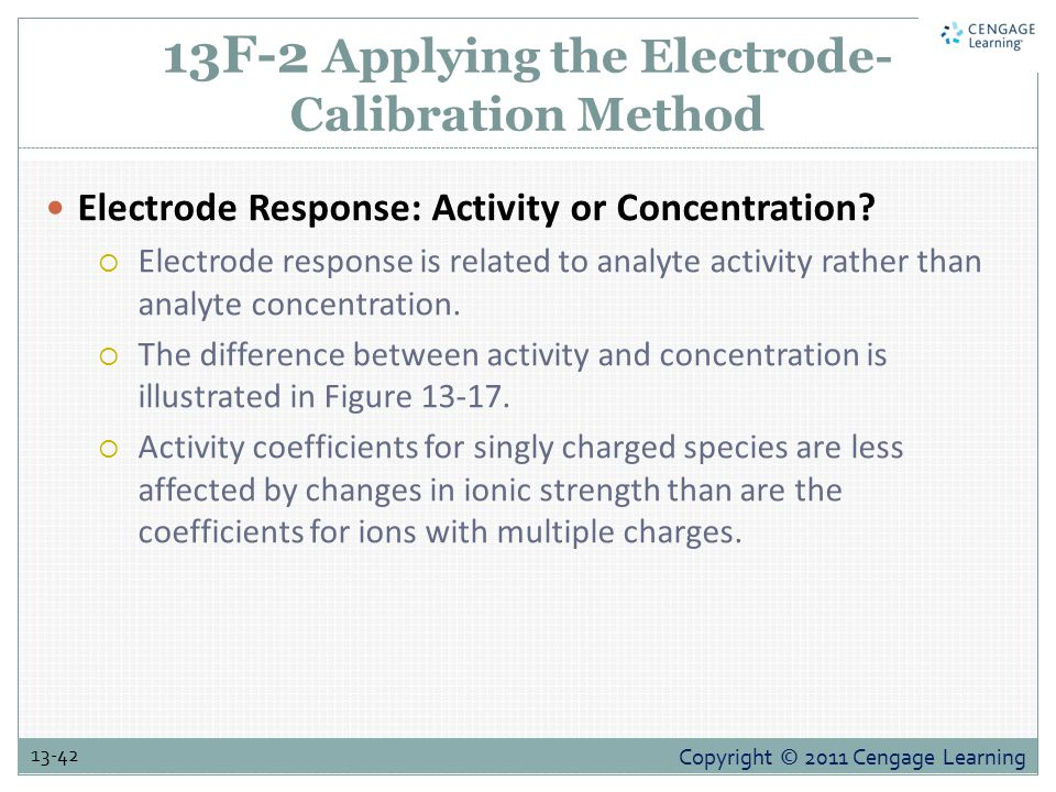 Copyright © 2011 Cengage Learning 13-42 13F-2 Applying the Electrode- Calibration Method Electrode Response: Activity or Concentration.