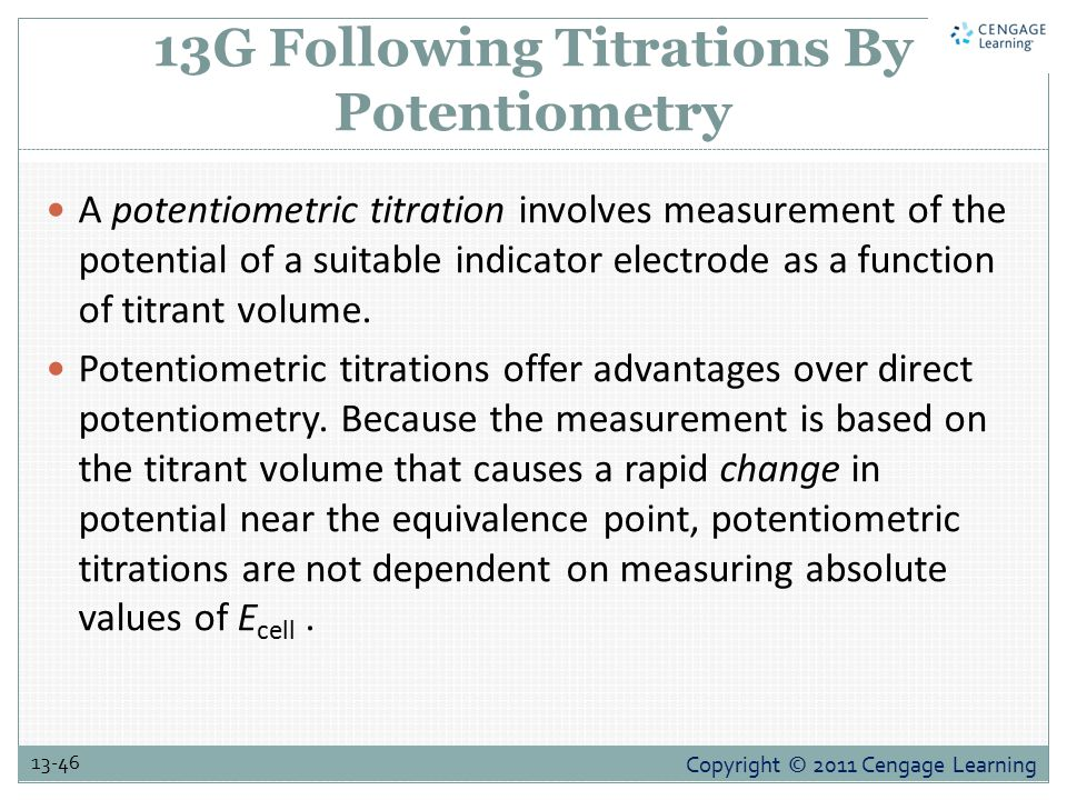 Copyright © 2011 Cengage Learning 13-46 13G Following Titrations By Potentiometry A potentiometric titration involves measurement of the potential of a suitable indicator electrode as a function of titrant volume.