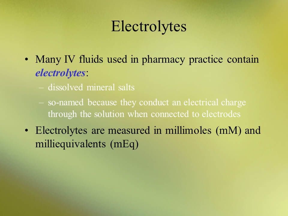 Electrolytes Many IV fluids used in pharmacy practice contain electrolytes: –dissolved mineral salts –so-named because they conduct an electrical char