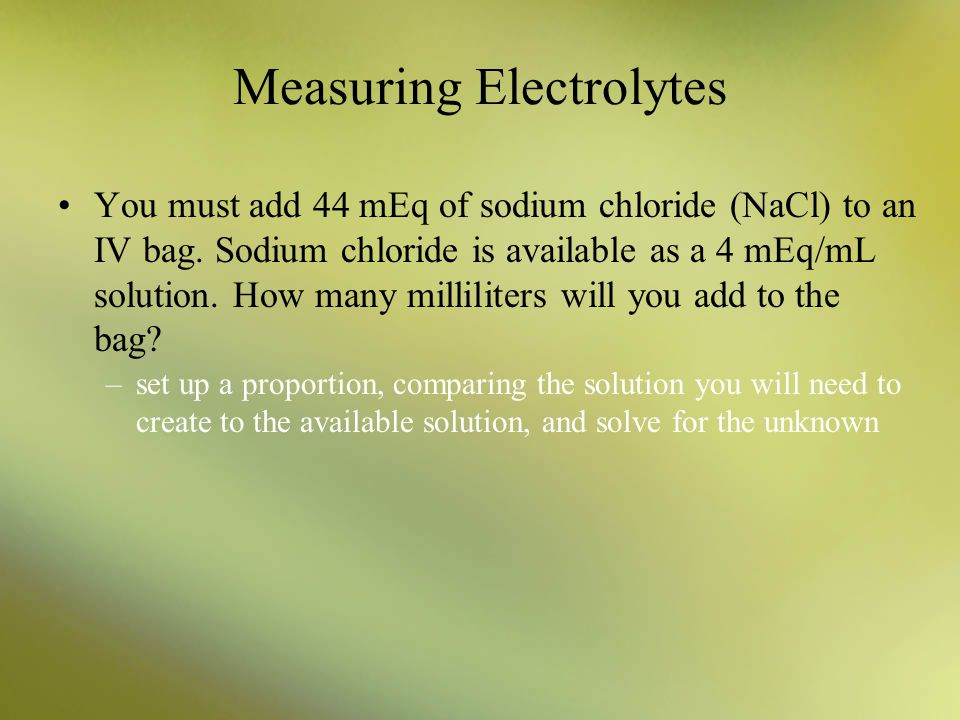 Measuring Electrolytes You must add 44 mEq of sodium chloride (NaCl) to an IV bag. Sodium chloride is available as a 4 mEq/mL solution. How many milli
