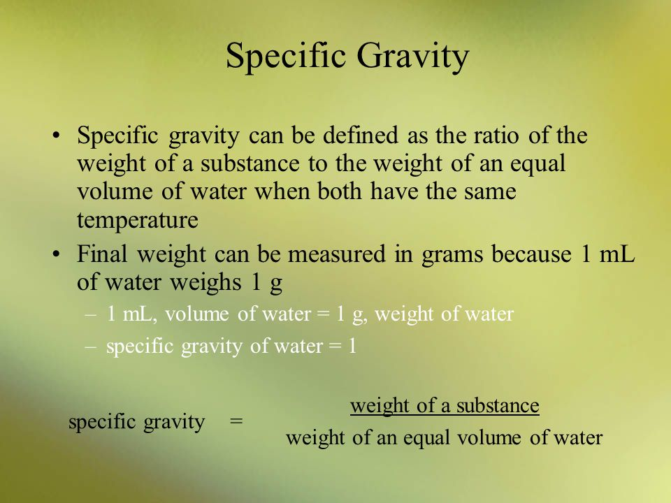 Specific Gravity Specific gravity can be defined as the ratio of the weight of a substance to the weight of an equal volume of water when both have th