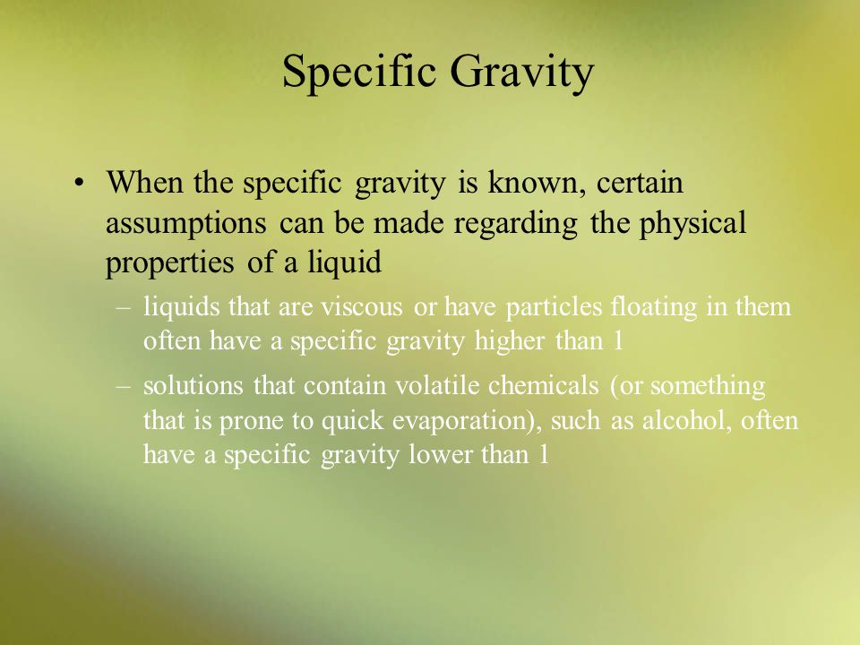 Specific Gravity When the specific gravity is known, certain assumptions can be made regarding the physical properties of a liquid –liquids that are v
