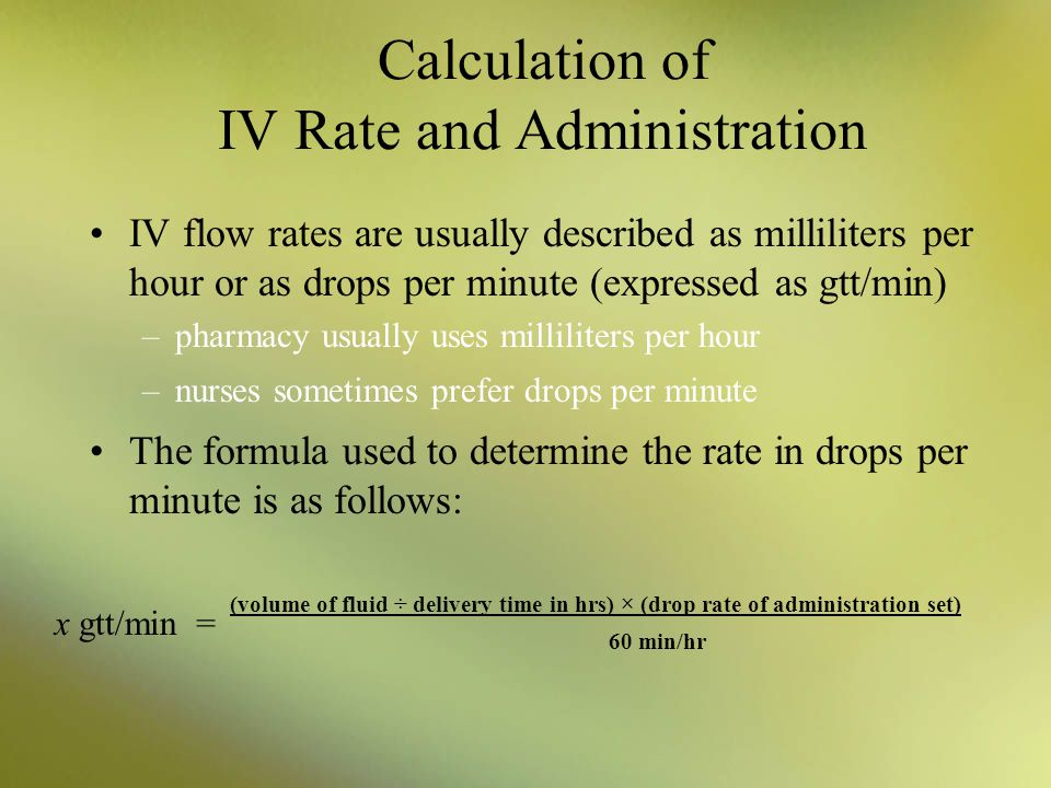 Calculation of IV Rate and Administration IV flow rates are usually described as milliliters per hour or as drops per minute (expressed as gtt/min) –p