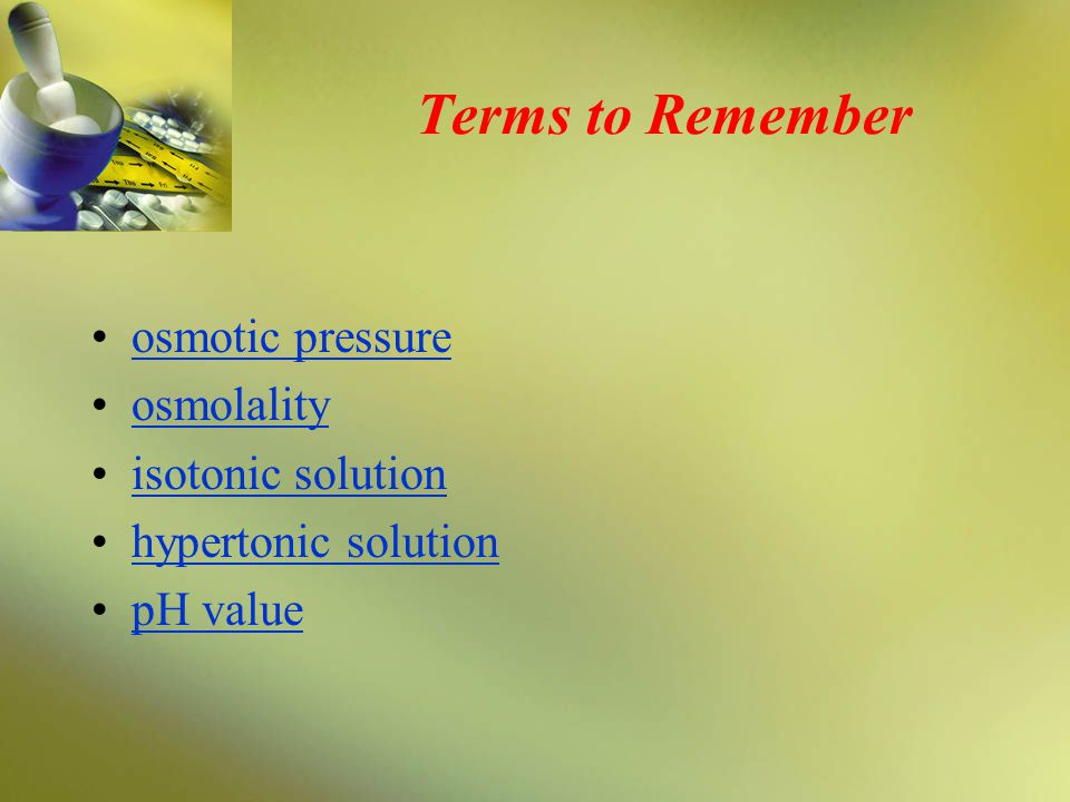 Terms to Remember osmotic pressure osmolality isotonic solution hypertonic solution pH value