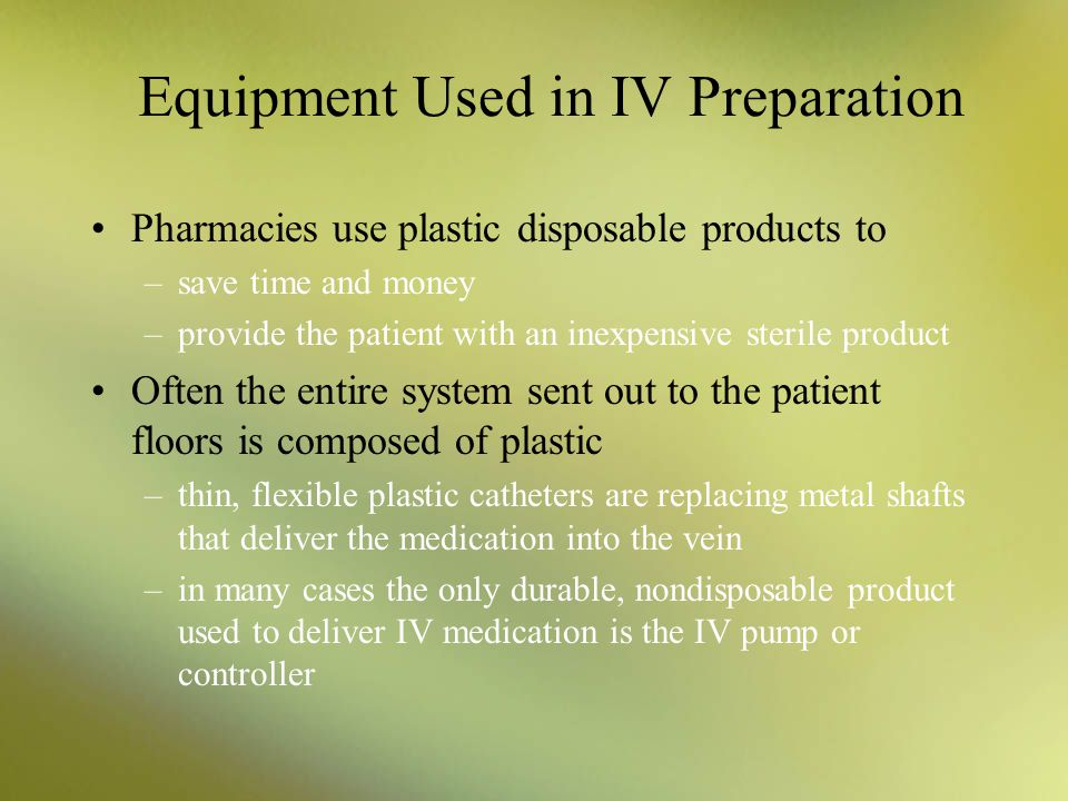 Equipment Used in IV Preparation Pharmacies use plastic disposable products to –save time and money –provide the patient with an inexpensive sterile p