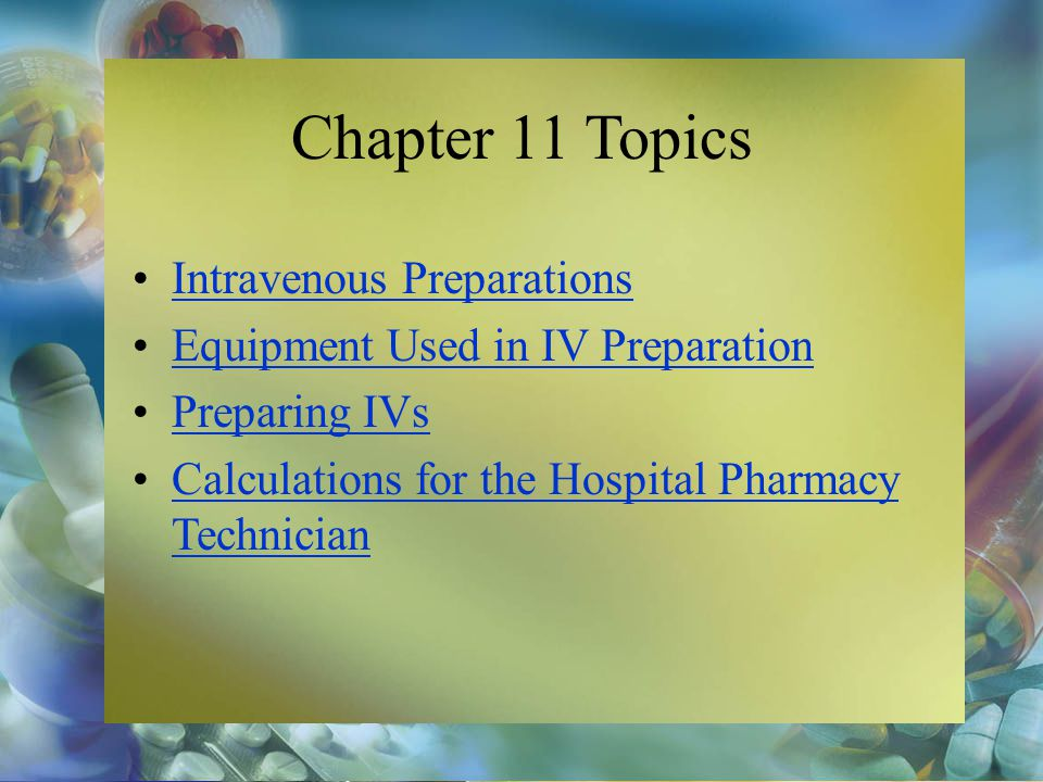 Chapter 11 Topics Intravenous Preparations Equipment Used in IV Preparation Preparing IVs Calculations for the Hospital Pharmacy TechnicianCalculation
