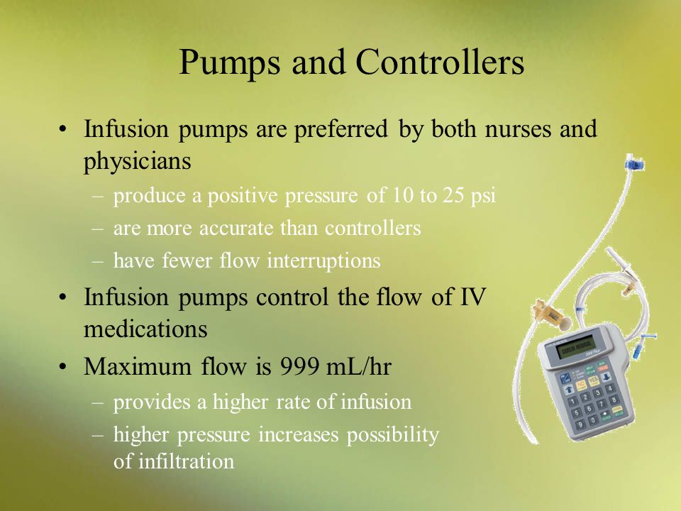 Pumps and Controllers Infusion pumps are preferred by both nurses and physicians –produce a positive pressure of 10 to 25 psi –are more accurate than