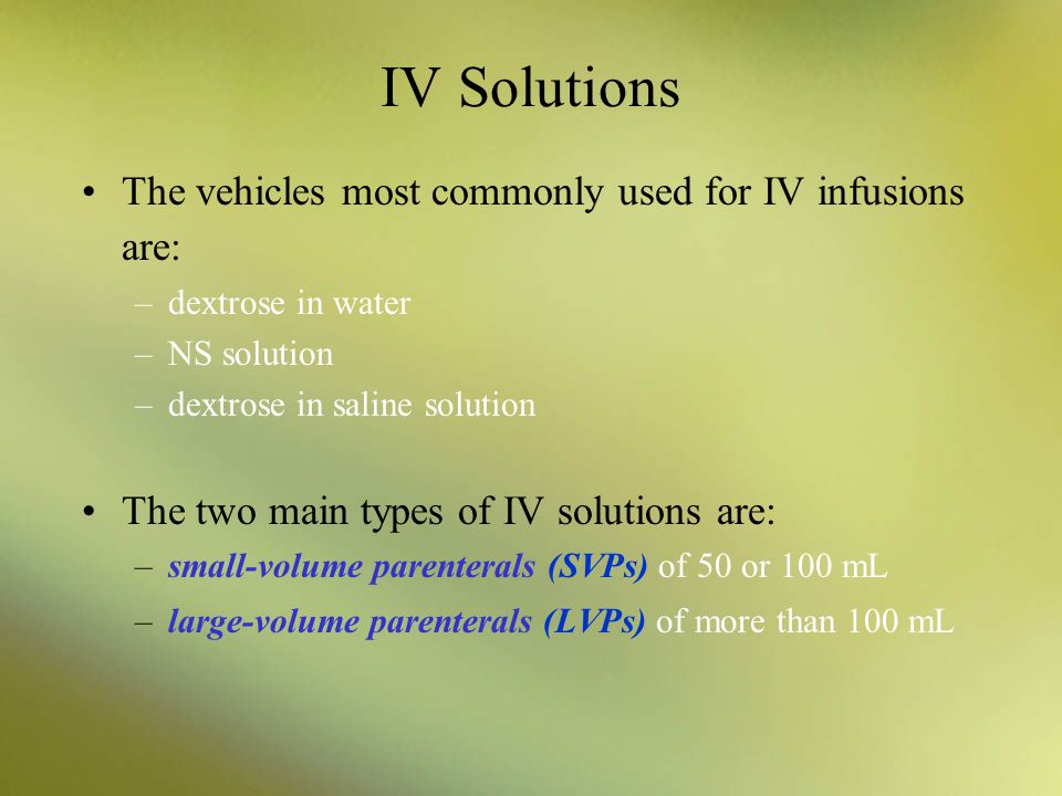 IV Solutions The vehicles most commonly used for IV infusions are: –dextrose in water –NS solution –dextrose in saline solution The two main types of