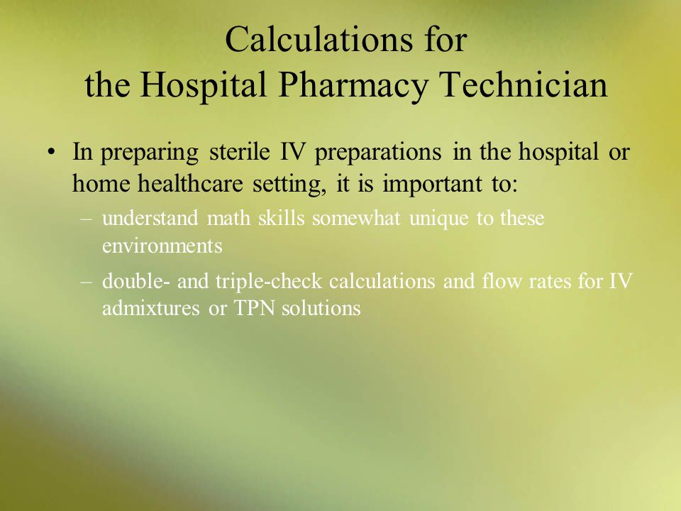 Calculations for the Hospital Pharmacy Technician In preparing sterile IV preparations in the hospital or home healthcare setting, it is important to: