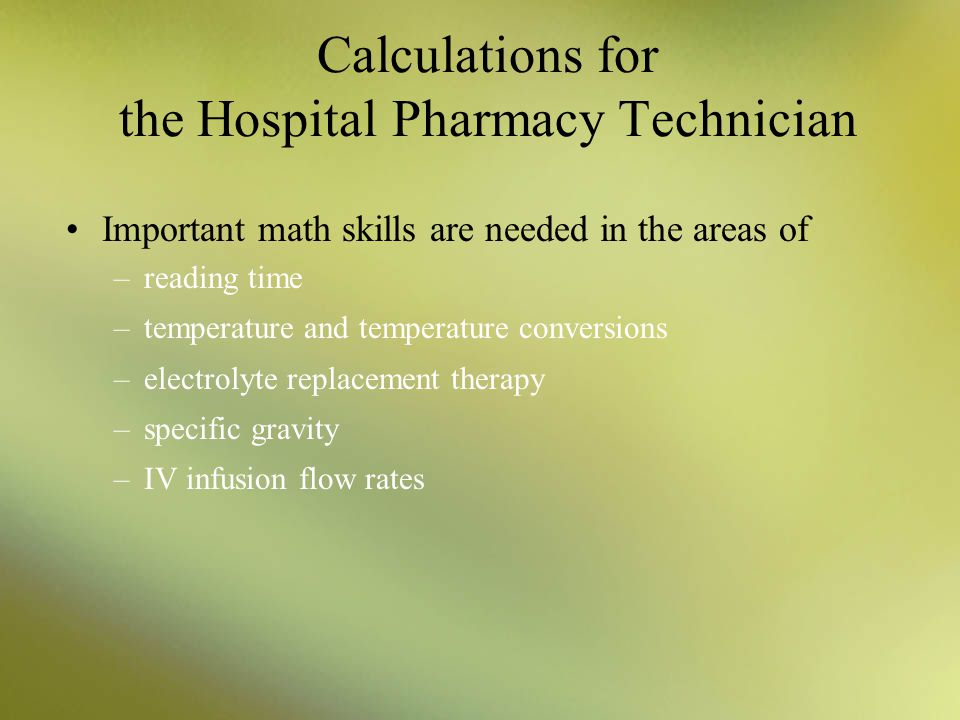 Calculations for the Hospital Pharmacy Technician Important math skills are needed in the areas of –reading time –temperature and temperature conversi