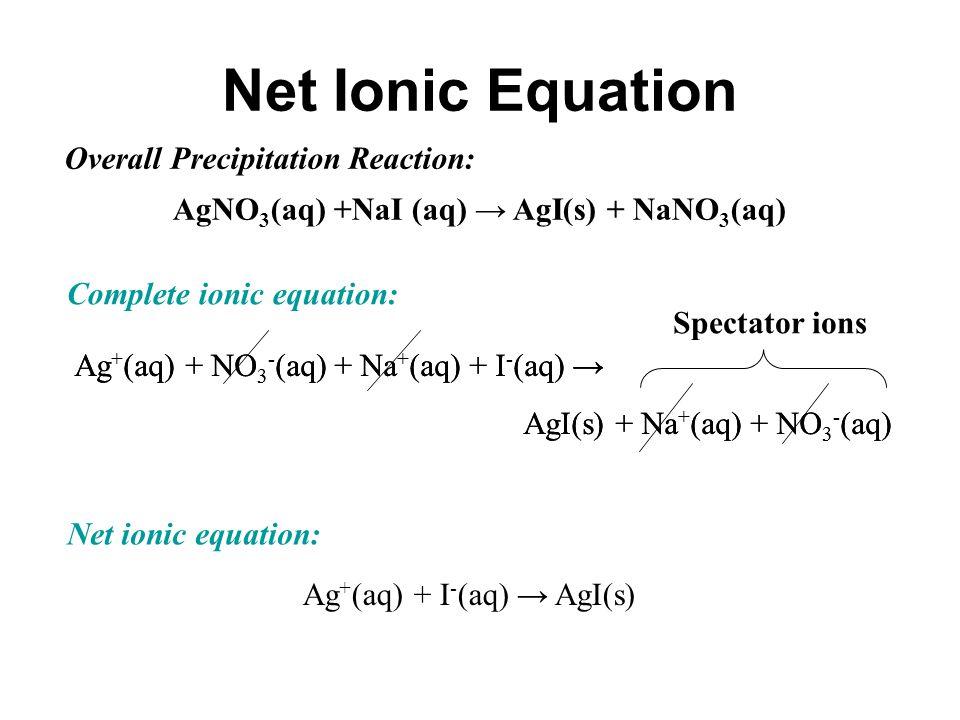 Ag + (aq) + NO 3 - (aq) + Na + (aq) + I - (aq) → AgI(s) + Na + (aq) + NO 3 - (aq) Spectator ions Ag + (aq) + NO 3 - (aq) + Na + (aq) + I - (aq) → AgI(s) + Na + (aq) + NO 3 - (aq) Net Ionic Equation AgNO 3 (aq) +NaI (aq) → AgI(s) + NaNO 3 (aq) Overall Precipitation Reaction: Complete ionic equation: Ag + (aq) + I - (aq) → AgI(s) Net ionic equation: