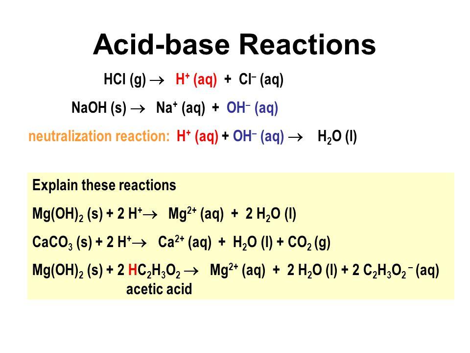 Acid-base Reactions HCl (g)  H + (aq) + Cl – (aq) NaOH (s)  Na + (aq) + OH – (aq) neutralization reaction: H + (aq) + OH – (aq)  H 2 O (l) Explain