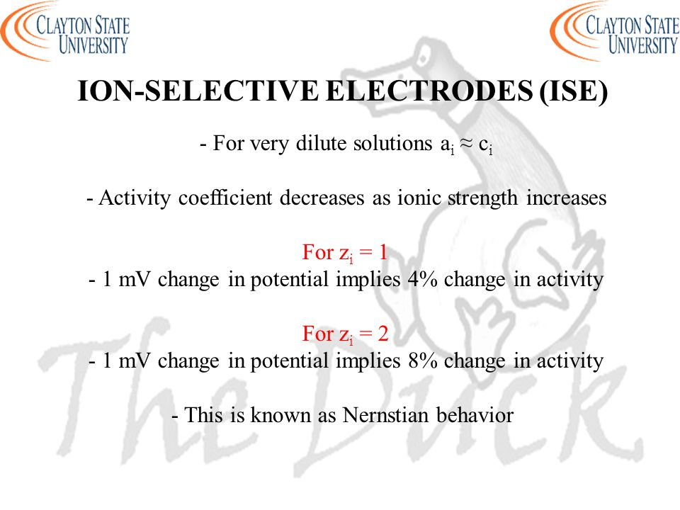 - For very dilute solutions a i ≈ c i - Activity coefficient decreases as ionic strength increases For z i = 1 - 1 mV change in potential implies 4% change in activity For z i = 2 - 1 mV change in potential implies 8% change in activity - This is known as Nernstian behavior ION-SELECTIVE ELECTRODES (ISE)
