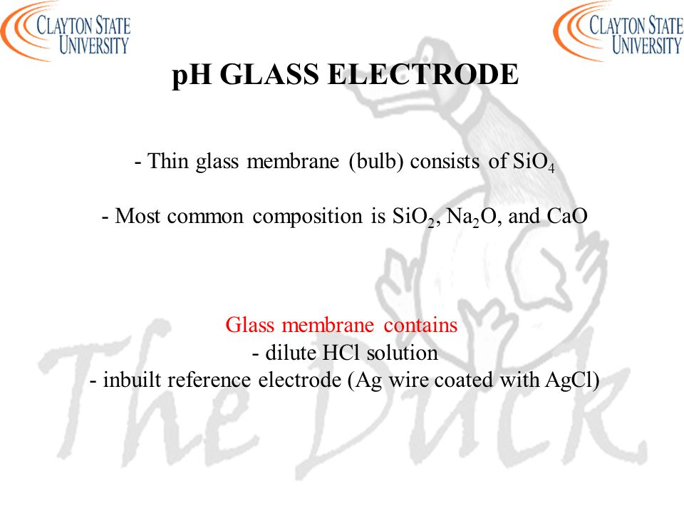 pH GLASS ELECTRODE - Thin glass membrane (bulb) consists of SiO 4 - Most common composition is SiO 2, Na 2 O, and CaO Glass membrane contains - dilute HCl solution - inbuilt reference electrode (Ag wire coated with AgCl)