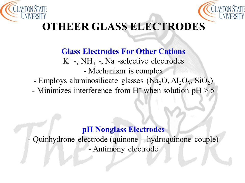 OTHEER GLASS ELECTRODES Glass Electrodes For Other Cations K + -, NH 4 + -, Na + -selective electrodes - Mechanism is complex - Employs aluminosilicate glasses (Na 2 O, Al 2 O 3, SiO 2 ) - Minimizes interference from H + when solution pH > 5 pH Nonglass Electrodes - Quinhydrone electrode (quinone – hydroquinone couple) - Antimony electrode