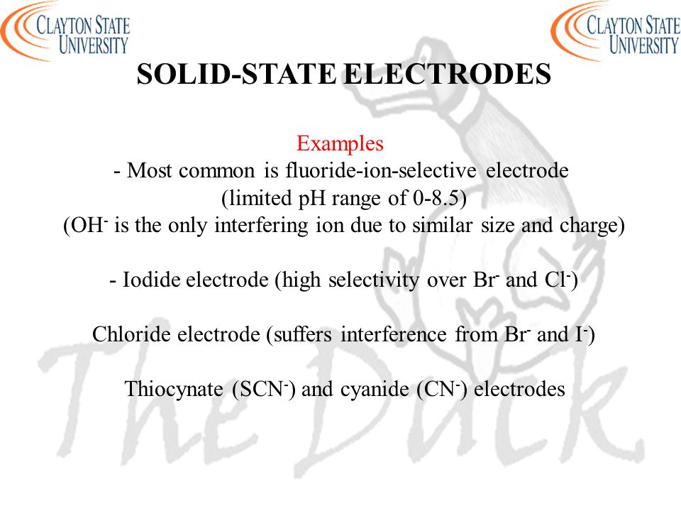 SOLID-STATE ELECTRODES Examples - Most common is fluoride-ion-selective electrode (limited pH range of 0-8.5) (OH - is the only interfering ion due to similar size and charge) - Iodide electrode (high selectivity over Br - and Cl - ) Chloride electrode (suffers interference from Br - and I - ) Thiocynate (SCN - ) and cyanide (CN - ) electrodes