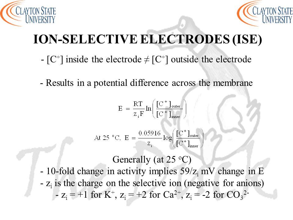 - [C + ] inside the electrode ≠ [C + ] outside the electrode - Results in a potential difference across the membrane Generally (at 25 o C) - 10-fold change in activity implies 59/z i mV change in E - z i is the charge on the selective ion (negative for anions) - z i = +1 for K +, z i = +2 for Ca 2+, z i = -2 for CO 3 2- ION-SELECTIVE ELECTRODES (ISE)